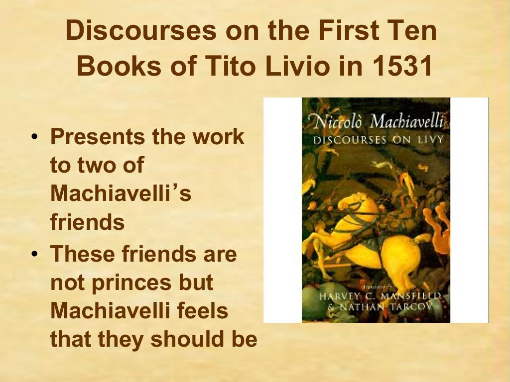 machiavelli discourses Examine the view that it is the discourses that best represents machiavelli's true view of politics politics 2a course essay given that much of his work has been a major influence to contemporary political thought and therefore the systems that govern us today, it is important to understand.